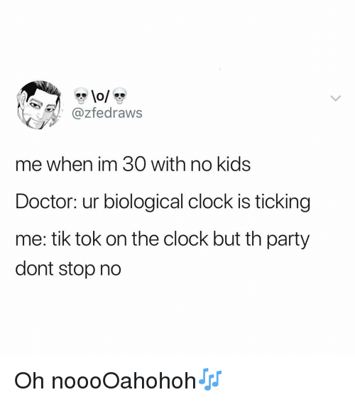 Biological Clock: @zfedraws  me when im 30 with no kids  Doctor: ur biological clock is ticking  me: tik tok on the clock but th party  dont stop no Oh noooOahohoh🎶