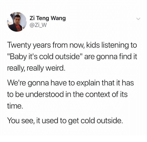 """Baby, It's Cold Outside, Weird, and Kids: Zi Teng Wang  @Zi_W  Twenty years from now, kids listening to  """"Baby it's cold outside"""" are gonna find it  really, really weird  We're gonna have to explain that it has  to be understood in the context of its  time.  You see, it used to get cold outside."""