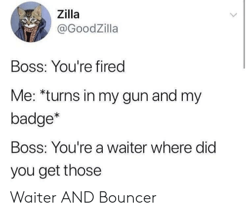 Waiter: Zilla  @GoodZilla  Boss: You're fired  Me: *turns in my gun and my  badge*  Boss: You're a waiter where did  you get those Waiter AND Bouncer