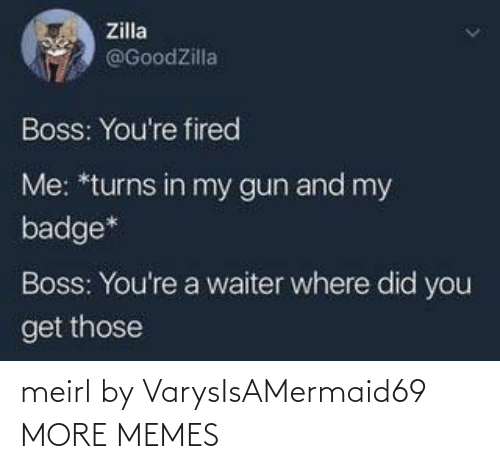 In My: Zilla  @GoodZilla  Boss: You're fired  Me: *turns in my gun and my  badge*  Boss: You're a waiter where did you  get those meirl by VarysIsAMermaid69 MORE MEMES