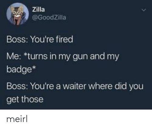 Waiter: Zilla  @GoodZilla  Boss: You're fired  Me: *turns in my gun and my  badge*  Boss: You're a waiter where did you  get those meirl