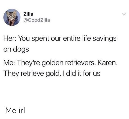 Dogs, Life, and Irl: ,, Zilla  @GoodZilla  Her: You spent our entire life savings  on dogs  Me: They're golden retrievers, Karen.  They retrieve gold. I did it for us Me irl