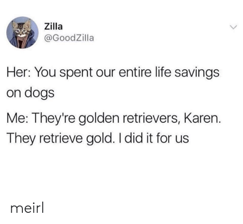 Dogs, Life, and MeIRL: Zilla  @GoodZilla  Her: You spent our entire life savings  on dogs  Me: They're golden retrievers, Karen.  They retrieve gold. I did it for us meirl