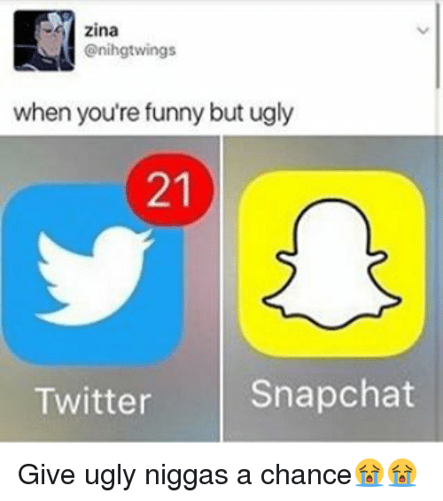 your funny: zina  Onihgtwings  when you're funny but ugly  Snapchat  Twitter Give ugly niggas a chance😭😭