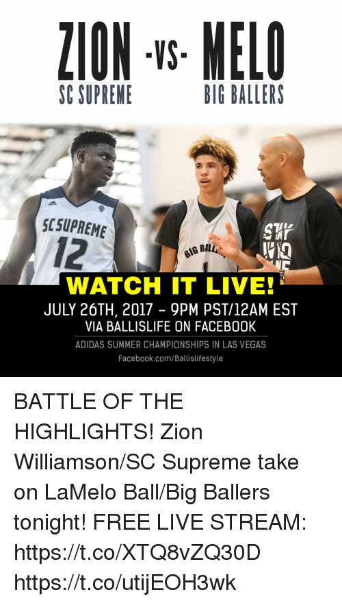 Takeing: ZION -s MELO  VS  SC SUPREME  BIG BALLERS  SCSUPREME  12  G BAL  WATCH IT LIVE  JULY 26TH, 2017 - 9PM PST/12AM EST  VIA BALLISLIFE ON FACEB00K  ADIDAS SUMMER CHAMPIONSHIPS IN LAS VEGAS  Facebook.com/Ballislifestyle BATTLE OF THE HIGHLIGHTS! Zion Williamson/SC Supreme take on LaMelo Ball/Big Ballers tonight!   FREE LIVE STREAM: https://t.co/XTQ8vZQ30D https://t.co/utijEOH3wk