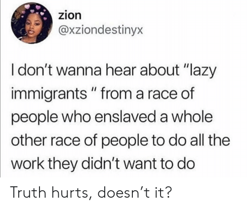 "Lazy, Work, and Race: zion  @xziondestinyx  I don't wanna hear about ""lazy  immigrants "" from a race of  people who enslaved a whole  other race of people to do all the  work they didn't want to do Truth hurts, doesn't it?"