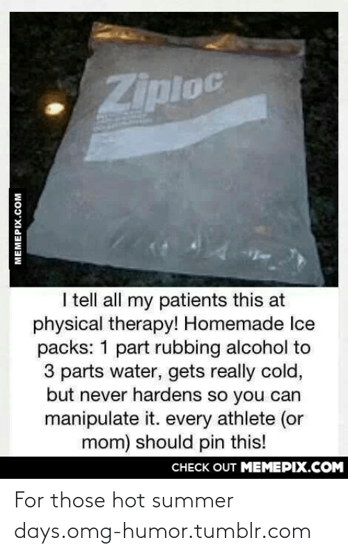 Tell All: Ziploc  I tell all my patients this at  physical therapy! Homemade Ice  packs: 1 part rubbing alcohol to  3 parts water, gets really cold,  but never hardens so you can  manipulate it. every athlete (or  mom) should pin this!  CHECK OUT MEMEPIX.COM  MEMEPIX.COM For those hot summer days.omg-humor.tumblr.com