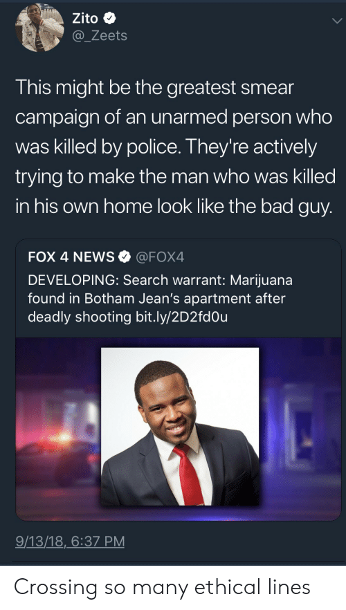 Smear Campaign: Zito  @_Zeets  This might be the greatest smear  campaign of an unarmed person who  was killed by police. They're actively  trying to make the man who was killed  in his own home look like the bad guy  FOX 4 NEWS@FOX4  DEVELOPING: Search warrant: Marijuana  found in Botham Jean's apartment after  deadly shooting bit.ly/2D2fdOu  9/13/18,6:37 PM Crossing so many ethical lines