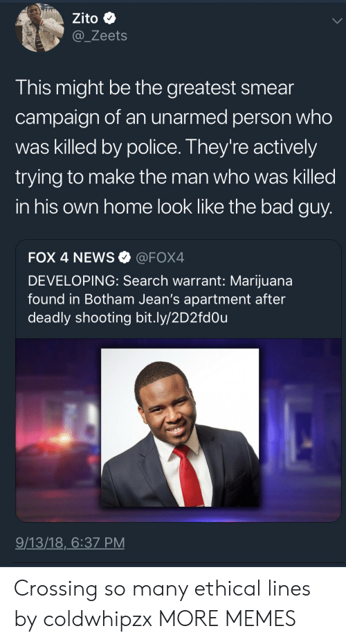 Smear Campaign: Zito  @_Zeets  This might be the greatest smear  campaign of an unarmed person who  was killed by police. They're actively  trying to make the man who was killed  in his own home look like the bad guy  FOX 4 NEWS@FOX4  DEVELOPING: Search warrant: Marijuana  found in Botham Jean's apartment after  deadly shooting bit.ly/2D2fdOu  9/13/18,6:37 PM Crossing so many ethical lines by coldwhipzx MORE MEMES