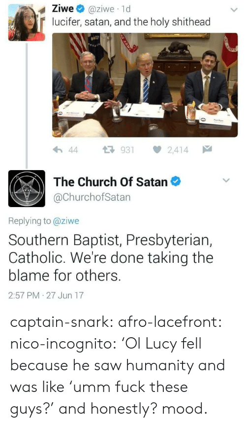 Church, Gif, and Mood: Ziwe @ziwe 1d  lucifer, satan, and the holy shithead  わ44 다 931 2,414  The Church Of Satan  @ChurchofSatan  Replying to @ziwe  Southern Baptist, Presbyteriar,  Catholic. We're done taking the  blame for others.  2:57 PM 27 Jun 17 captain-snark: afro-lacefront:  nico-incognito:   'Ol Lucy fell because he saw humanity and was like'umm fuck these guys?' and honestly? mood.
