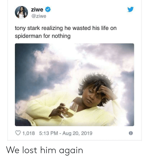 Life, Lost, and Spiderman: ziwe  @ziwe  tony stark realizing he wasted his life on  spiderman for nothing  1,018 5:13 PM - Aug 20, 2019 We lost him again