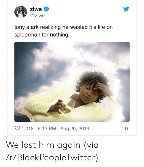Blackpeopletwitter, Life, and Lost: ziwe  @ziwe  tony stark realizing he wasted his life on  spiderman for nothing  1,018 5:13 PM - Aug 20, 2019 We lost him again (via /r/BlackPeopleTwitter)