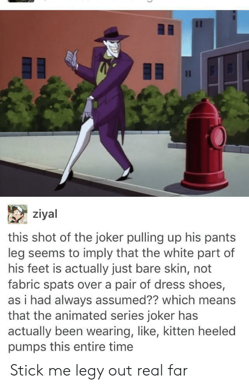 Joker, Shoes, and Dress: ziyal  this shot of the joker pulling up his pants  leg seems to imply that the white part of  his feet is actually just bare skin, not  fabric spats over a pair of dress shoes,  as i had always assumed?? which means  that the animated series joker has  actually been wearing, like, kitten heeled  pumps this entire time Stick me legy out real far