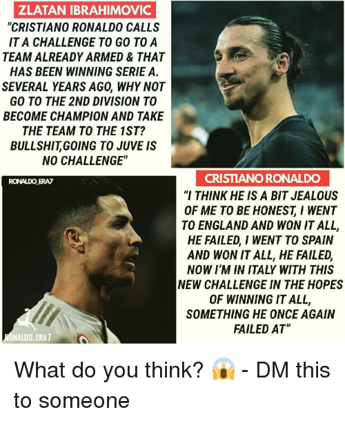 """Cristiano Ronaldo, England, and Jealous: ZLATAN IBRAHIMOVIC  """"CRISTIANO RONALDO CALLS  IT A CHALLENGE TO GO TOA  TEAM ALREADY ARMED & THAT  HAS BEEN WINNING SERIE A.  SEVERAL YEARS AGO, WHY NOT  GO TO THE 2ND DIVISION TO  BECOME CHAMPION AND TAKE  THE TEAM TO THE 1ST?  BULLSHITGOING TO JUVE IS  NO CHALLENGE""""  CRISTIANO RONALDO  """"I THINK HE IS A BIT JEALOUS  OF ME TO BE HONESTI WENT  TO ENGLAND AND WON IT ALL,  HE FAILED, I WENT TO SPAIN  AND WON IT ALL, HE FAILED,  NOW I'M IN ITALY WITH THIS  NEW CHALLENGE IN THE HOPES  OF WINNING IT ALL,  SOMETHING HE ONCE AGAIN  FAILED AT  RONALDO ERAZ  ONALDO ERA7 What do you think? 😱 - DM this to someone"""