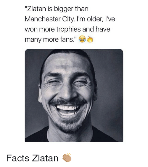 """Facts, Memes, and Manchester City: """"Zlatan is bigger than  Manchester City. I'm older, l've  won more trophies and have  many more fans."""" Facts Zlatan 👏🏽"""