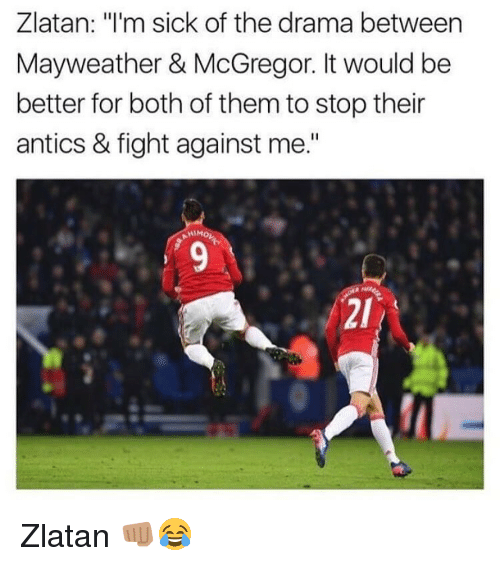 """Antic: Zlatan: m sick of the drama between  Mayweather & McGregor. It would be  better for both of them to stop their  antics & fight against me."""" Zlatan 👊🏽😂"""