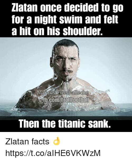 Hitted: Zlatan once decided to go  for a night swim and felt  a hit on his shoulder.  b.com/itol footbal  Then the titanic sank. Zlatan facts 👌 https://t.co/aIHE6VKWzM