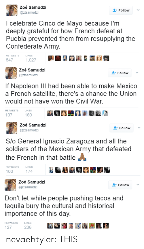 Cultural: Zoé Samudzi  @ztsamudzi  FollowV  I celebrate Cinco de Mayo because l'm  deeply grateful for how French defeat at  Puebla prevented them from resupplying the  Confederate Army.  RETWEETS  LIKES  547   Zoé Samudzi  @ztsamudzi  Follow ﹀  If Napoleon Ill had been able to make Mexico  a French satellite, there's a chance the Union  would not have won the Civil War  RETWEETS  LIKES  107  160   Zoé Samudzi  @ztsamudzi  Follow  Slo General Ignacio Zaragoza and all the  soldiers of the Mexican Army that defeated  the French in that battle  RETWEETS  LIKES  100  174   Zoé Samudzi  @ztsamudzi  Follow  Don't let white people pushing tacos and  tequila bury the cultural and historical  importance of this day.  RETWEETS  LIKES  127  236 nevaehtyler: THIS