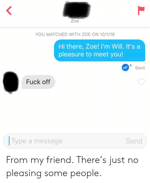 pleasure: Zoe  YOU MATCHED WITH ZOE ON 10/1/19  Hi there, Zoe! I'm Will. It's a  pleasure to meet you!  +  Sent  Fuck off  Type  Send  a message  L From my friend. There's just no pleasing some people.