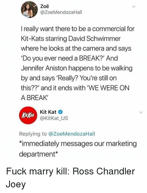 "Need A Break: Zoe  @ZoeMendozaHall  really want there to be a commercial for  Kit-Kats starring David Schwimmer  where he looks at the camera and says  'Do you ever need a BREAK?' And  Jennifer Aniston happens to be walking  by and says 'Really? You're still on  this??' and it ends with 'WE WERE ON  A BREAK'  KitKat  Kit Kat  @KitKat US  Replying to @ZoeMendozaHall  ""immediately messages our marketing  department* Fuck marry kill: Ross Chandler Joey"