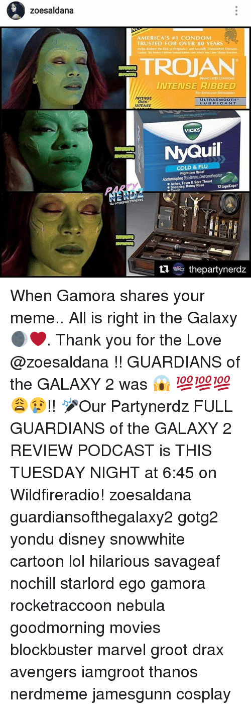 Feveral: zoesaldana  AMERICA'S #1 CONDOM  TRUSTED FOR OVER 80 YEARS  TROJAN  INTENSE RIBBED  NTENSE  ULTRASMOOTH  RIBS  LU BR  CANT  INTENSE  VICKS  NyQuil  COLD & FLU  Nighttime Relief  Aches, Fever & Sore Throat  Sneezing, Runny Nose  rneRDZ  RERaz thepartynerdz When Gamora shares your meme.. All is right in the Galaxy 🌒❤️. Thank you for the Love @zoesaldana !! GUARDIANS of the GALAXY 2 was 😱 💯💯💯😩😢!! 🎤Our Partynerdz FULL GUARDIANS of the GALAXY 2 REVIEW PODCAST is THIS TUESDAY NIGHT at 6:45 on Wildfireradio! zoesaldana guardiansofthegalaxy2 gotg2 yondu disney snowwhite cartoon lol hilarious savageaf nochill starlord ego gamora rocketraccoon nebula goodmorning movies blockbuster marvel groot drax avengers iamgroot thanos nerdmeme jamesgunn cosplay