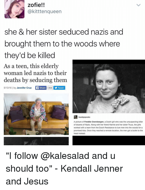 "Seduc: zofie!!  @kitttenqueen  she & her sister seduced nazis and  brought them to the woods where  they'd be killed  As a teen, this elderly  woman led nazis to their  deaths by seducing them  858 5/13/16 l by Jennifer Cruz  Li Share  Tweet  bundy spooks  A picture of Freddie Oversteegen, a Dutch girl who was the unsuspecting killer  of dozens of Nazis. Along with her friend Hannie and her sister Truus, the girls  Worked with a team from the Dutch Resistance to lure men into the woods for a  promised kiss. Once they reached a remote location, the men got a bullet to the  head instead. ""I follow @kalesalad and u should too"" - Kendall Jenner and Jesus"