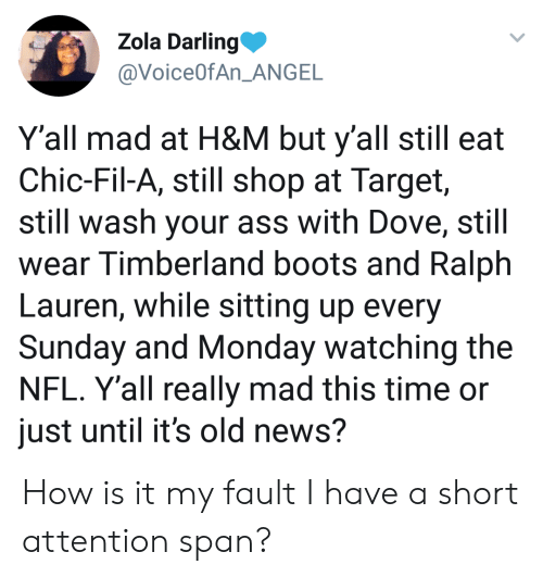 Ass, Dove, and News: Zola Darling  @VoiceOfAn ANGE  Y'all mad at H&M but y'all still eat  Chic-Fil-A, still shop at Target,  still wash your ass with Dove, still  wear Timberland boots and Ralph  Lauren, while sitting up every  Sunday and Monday watching the  NFL. Y'all really mad this time or  just until it's old news? How is it my fault I have a short attention span?