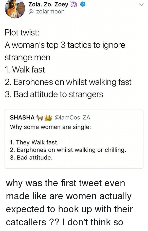 Hook Ups: Zola. Zo. Zoey  @_zolarmoon  Plot twist:  A woman's top 3 tactics to ignore  strange men  1. Walk fast  2. Earphones on whilst walking fast  3. Bad attitude to strangers  SHASHA匉幽@lamCos.ZA  Why some women are single:  1. They Walk fast.  2. Earphones on whilst walking or chilling.  3. Bad attitude. why was the first tweet even made like are women actually expected to hook up with their catcallers ?? I don't think so