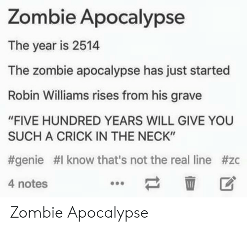 "Gravely: Zombie Apocalypse  The year is 2514  The zombie apocalypse has just started  Robin Williams rises from his grave  ""FIVE HUNDRED YEARS WILL GIVE YOU  SUCH A CRICK IN THE NECK""  #genie #1 know that's not the real line #zc  4 notes  壶 区 Zombie Apocalypse"