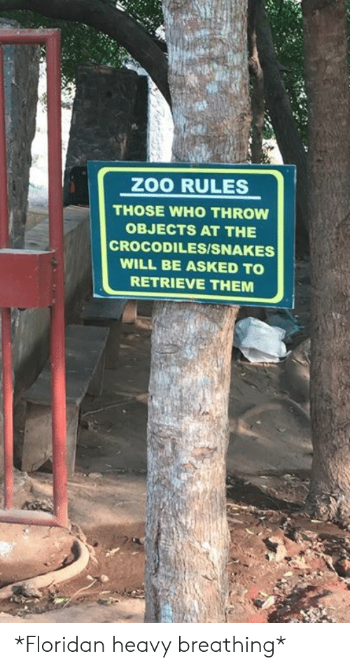 heavy breathing: ZOO RULES  THOSE WHO THROW  OBJECTS AT THE  CROCODILESISNAKES  WILL BE ASKED TO  RETRIEVE THEM *Floridan heavy breathing*
