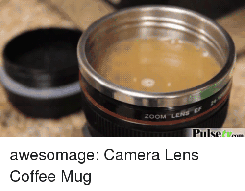 Tumblr, Zoom, and Blog: ZOOM LENS E  Pulse tcom awesomage:  Camera Lens Coffee Mug