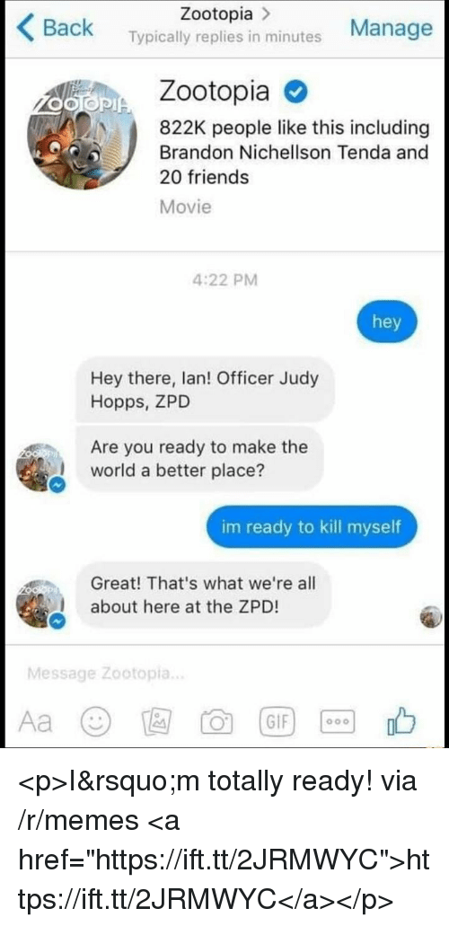 """Judy Hopps: Zootopia >  Back Typically replies in minutes Manage  Zootopia  822K people like this including  Brandon Nichellson Tenda and  20 friends  Movie  4:22 PM  hey  Hey there, lan! Officer Judy  Hopps, ZPD  Are you ready to make the  world a better place?  im ready to kill myself  Great! That's what we're all  about here at the ZPD!  Message Zootopia.. <p>I&rsquo;m totally ready! via /r/memes <a href=""""https://ift.tt/2JRMWYC"""">https://ift.tt/2JRMWYC</a></p>"""