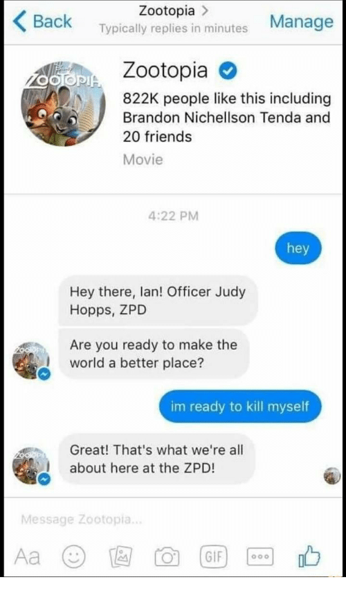 Judy Hopps: Zootopia >  Back Typically replies in minutes Manage  Zootopia  822K people like this including  Brandon Nichellson Tenda and  20 friends  Movie  4:22 PM  hey  Hey there, lan! Officer Judy  Hopps, ZPD  Are you ready to make the  world a better place?  im ready to kill myself  Great! That's what we're all  about here at the ZPD!  Message Zootopia..