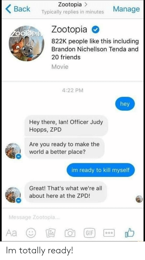Judy Hopps: Zootopia >  Back Typically replies in minutes Manage  Zootopia  822K people like this including  Brandon Nichellson Tenda and  20 friends  Movie  4:22 PM  hey  Hey there, lan! Officer Judy  Hopps, ZPD  Are you ready to make the  world a better place?  im ready to kill myself  Great! That's what we're all  about here at the ZPD!  Message Zootopia.. Im totally ready!