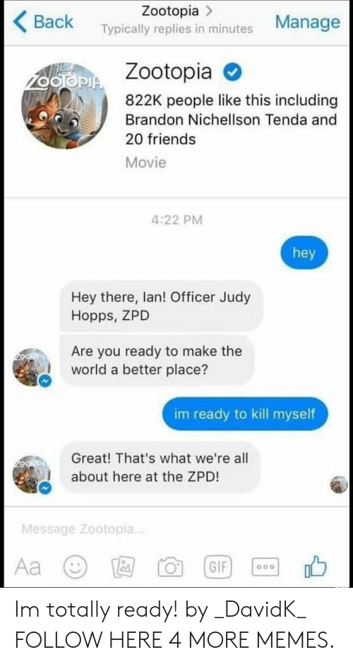 Dank, Friends, and Memes: Zootopia >  Back Typically replies in minutes Manage  Zootopia  822K people like this including  Brandon Nichellson Tenda and  20 friends  Movie  4:22 PM  hey  Hey there, lan! Officer Judy  Hopps, ZPD  Are you ready to make the  world a better place?  im ready to kill myself  Great! That's what we're all  about here at the ZPD!  Message Zootopia.. Im totally ready! by _DavidK_ FOLLOW HERE 4 MORE MEMES.
