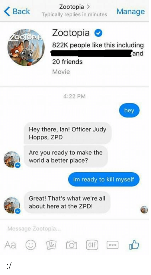 Officer Judy: Zootopia  K Back  in Manage  Typically replies minutes  osaPIA Zootopia O  N 822K people like this including  and  20 friends  Movie  4:22 PM  hey  Hey there, lan! Officer Judy  Hopps, ZPD  Are you ready to make the  world a better place?  im ready to kill myself  Great! That's what we're all  about here at the ZPD  Message Zootopia  GIF :/