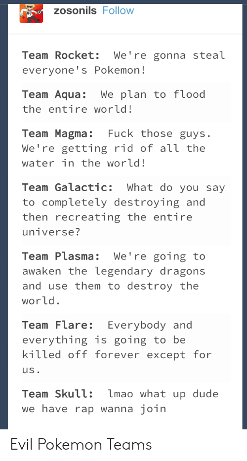 Dude, Lmao, and Pokemon: zosonils Follow  Team Rocket: We're gonna steal  everyone's Pokemon!  Team Aqua:We plan to f lood  the entire world!  Team Magma: Fuck those guys.  We're getting rid of аїї the  water in the world!  Team Galactic: What do you say  to completely destroying and  then recreating the entire  Team Plasma: We're going to  awaken the legendary dragons  and use them to destroy the  world  Team Flare: Everybody and  everything is going to be  kitted off forever except for  uS  Team Skull: lmao what up dude  we have rap wanna join Evil Pokemon Teams