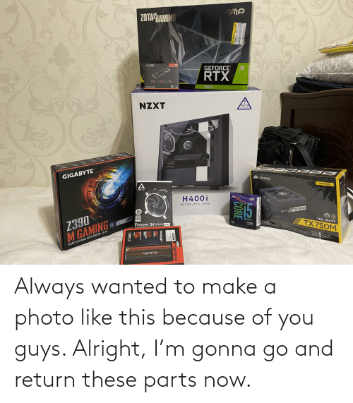 """Because of You: ZOTAPGAMING  XLRB  GEFORCE  AeveCe den 4  NVIDIA  RTX  S-YERR  2080  CS3030 SSO  NZXT  CAUTION  TEMPERED GLASS  HANDLE MITI4 CARE  NZXT  600  TM  ZXT  GIGABYTE""""  CORSAIR  TXM SERIES  ARCTIC  STH GEN  H400i  (intel  MICRO-ATX CASE  TX750M  10  CORSAIR  YEAR  80  750 WATT  Z390  M GAMING  UNLOCKED  MODULAR ATX POWER SUPPLY I BLOCD'ALIMENTATION MODULAIRE MODULARES ATR-NETZTEIL  TX750M  Discree  Gaphics  15-9600KF  LGA1151  Freezer 34 eSports DUO  vn  Tower CPU Conler with Di  TENON ES SIABURAIO  nd  GIGABYTE GAMING MOTHERBOARD LGA I15I  NIPER  2-187-304  CORE  ST  547-183-14  NIPER  32GB  2X16GB Kit  DDR4  PC4-25600 3200MHI  PATRIOT  DOR4  TECHNOLOGY  DUAL CHANNEL  MEMORY  ESERED FOR THE LATEST  INTEL  AMD  XMP2.0  GIG ABY Always wanted to make a photo like this because of you guys. Alright, I'm gonna go and return these parts now."""