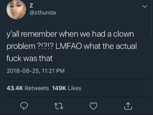 Lmfao: @zthunda  y'all remember when we had a clown  problem ?!?!? LMFAO what the actual  fuck was that  2018-08-25, 11:21 PM  43.4K Retweets 149K Likes