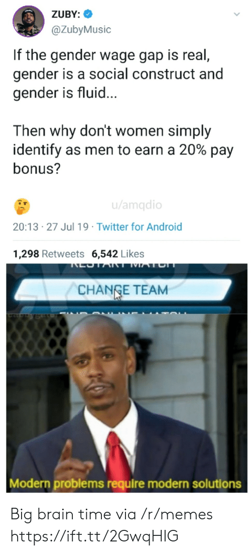 Change Team: ZUBY:  @ZubyMusic  If the gender wage gap is real,  gender is a social construct and  gender is fluid...  Then why don't women simply  identify as men to earn a 20% pay  bonus?  u/amqdio  20:13 27 Jul 19 Twitter for Android  1,298 Retweets 6,542 Likes  LOTART MATCH  CHANGE TEAM  Modern problems require modern solutions Big brain time via /r/memes https://ift.tt/2GwqHIG