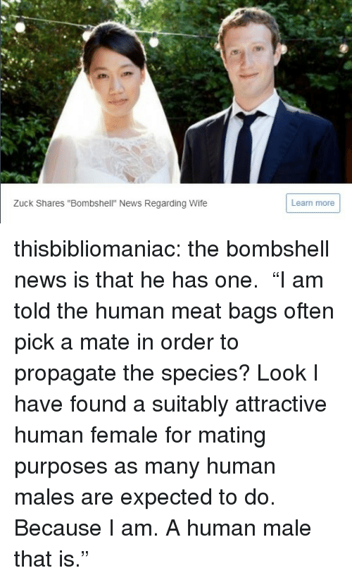 "Human Meat: Zuck Shares ""Bombshell"" News Regarding Wife  Learn more thisbibliomaniac:  the bombshell news is that he has one.   ""I am told the human meat bags often pick a mate in order to propagate the species? Look I have found a suitably attractive human female for mating purposes as many human males are expected to do. Because I am. A human male that is."""